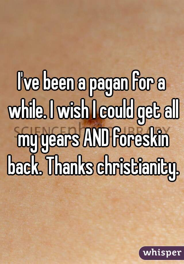 I've been a pagan for a while. I wish I could get all my years AND foreskin back. Thanks christianity.