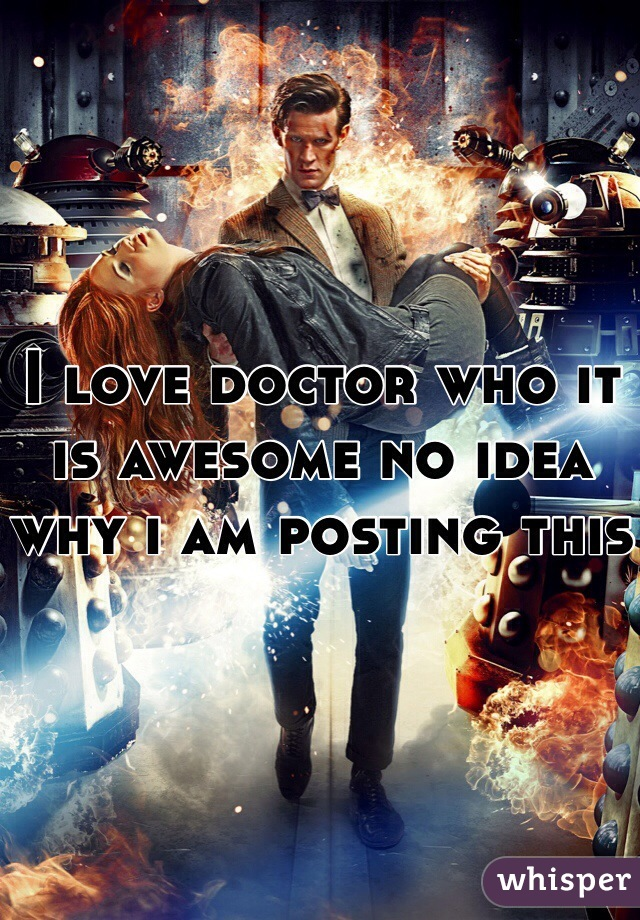 I love doctor who it is awesome no idea why i am posting this
