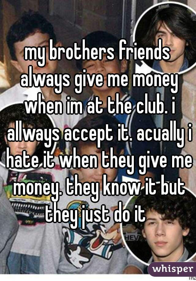 my brothers friends always give me money when im at the club. i allways accept it. acually i hate it when they give me money. they know it but they just do it