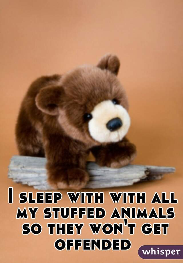 I sleep with with all my stuffed animals so they won't get offended
