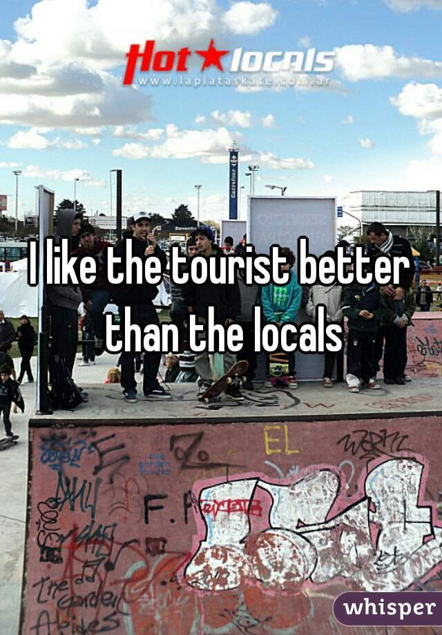 I like the tourist better than the locals