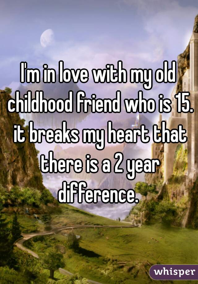 I'm in love with my old childhood friend who is 15. it breaks my heart that there is a 2 year difference.