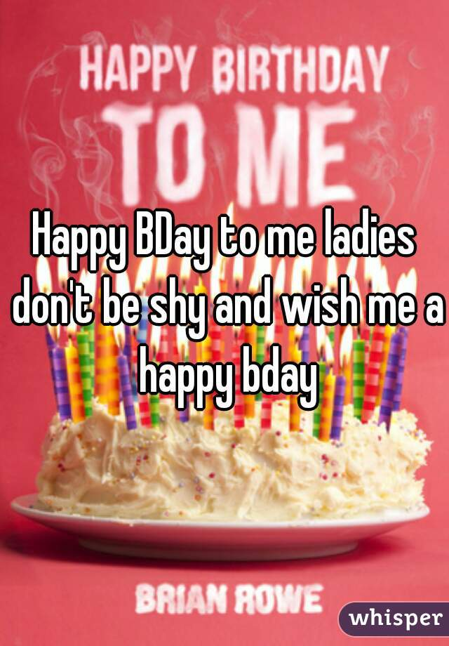 Happy BDay to me ladies don't be shy and wish me a happy bday