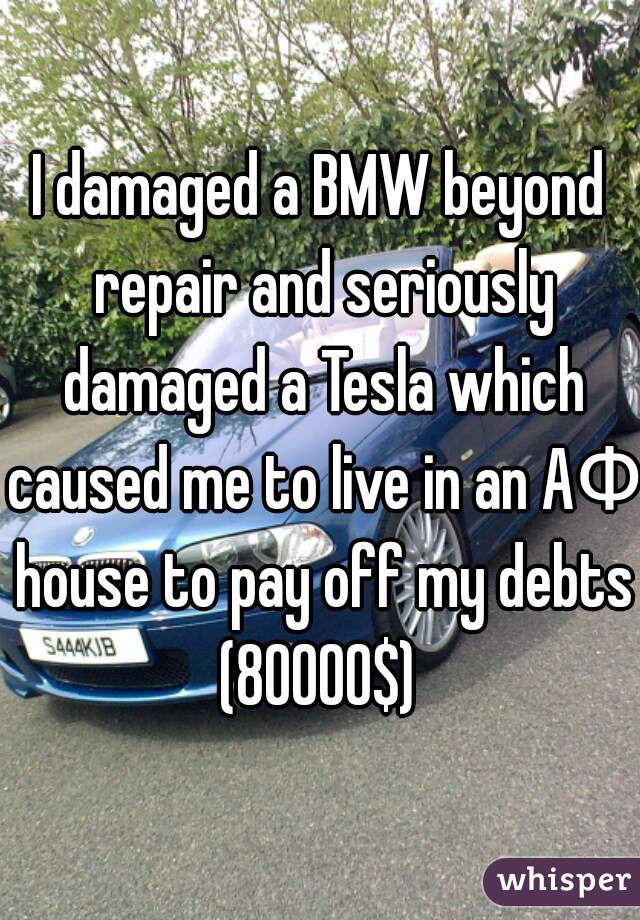 I damaged a BMW beyond repair and seriously damaged a Tesla which caused me to live in an AΦ house to pay off my debts (80000$)