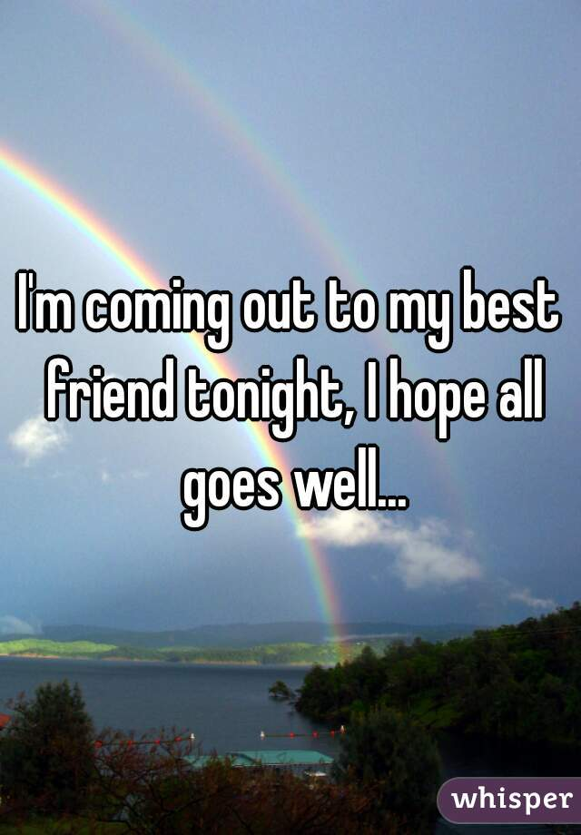 I'm coming out to my best friend tonight, I hope all goes well...