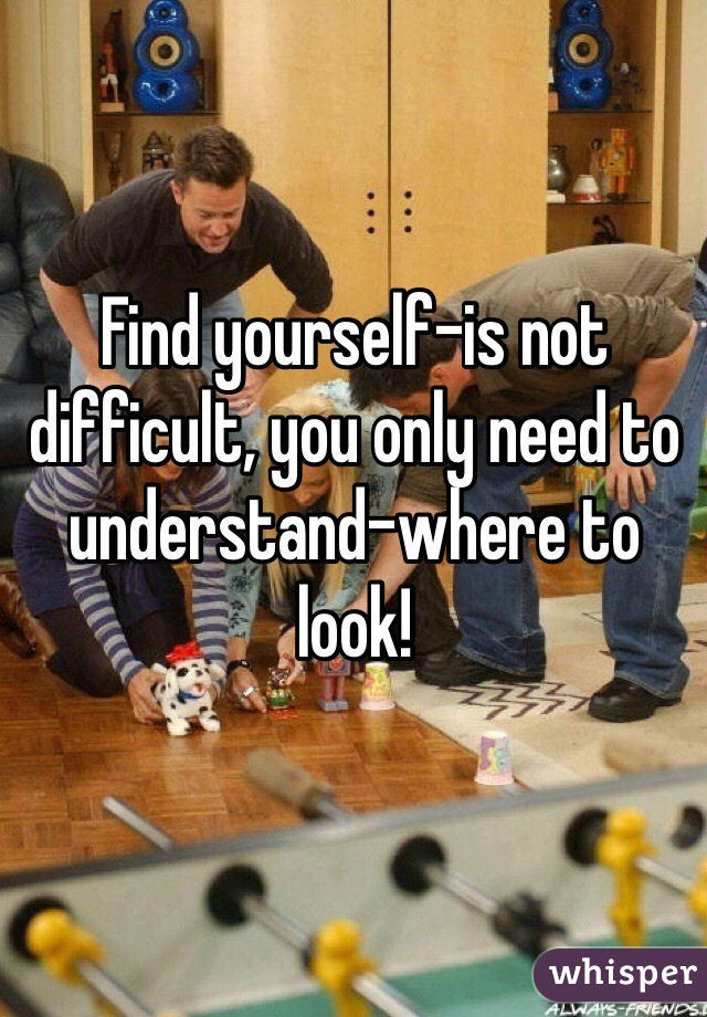 Find yourself-is not difficult, you only need to understand-where to look!
