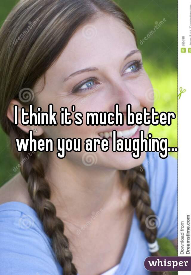 I think it's much better when you are laughing...