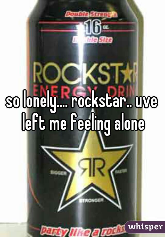 so lonely.... rockstar.. uve left me feeling alone