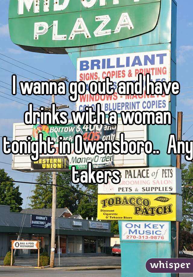 I wanna go out and have drinks with a woman tonight in Owensboro..  Any takers
