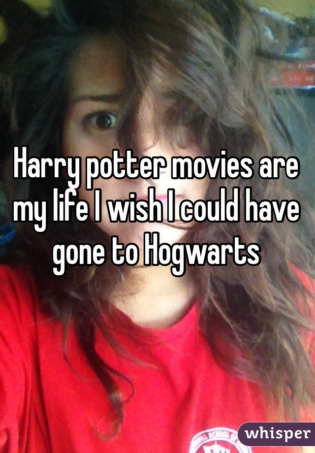 Harry potter movies are my life I wish I could have gone to Hogwarts