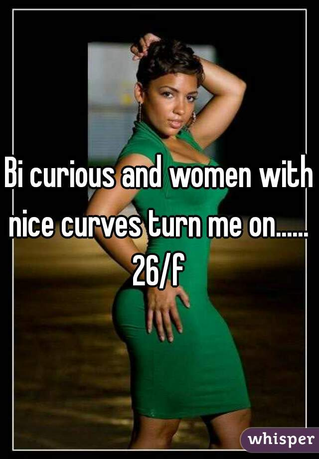 Bi curious and women with nice curves turn me on......  26/f