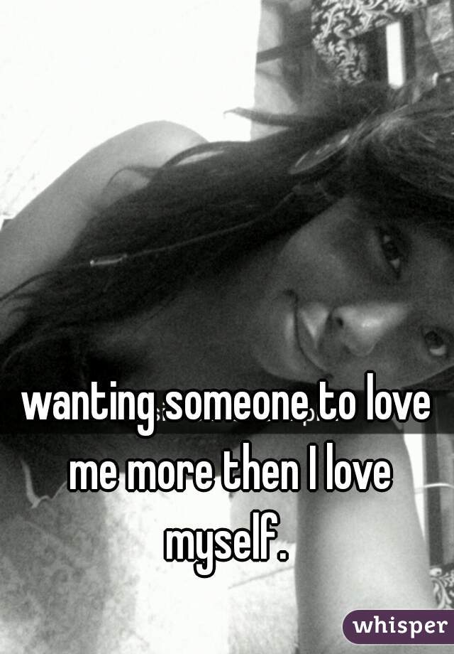 wanting someone to love me more then I love myself.