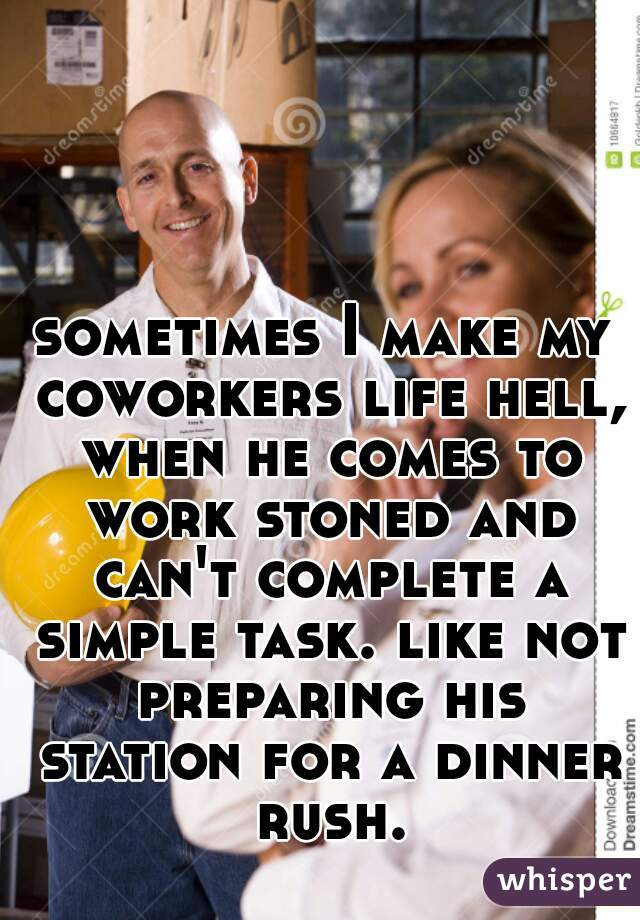 sometimes I make my coworkers life hell, when he comes to work stoned and can't complete a simple task. like not preparing his station for a dinner rush.
