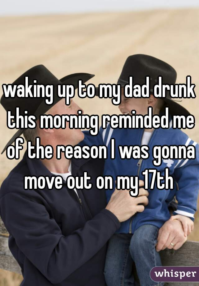 waking up to my dad drunk this morning reminded me of the reason I was gonna move out on my 17th