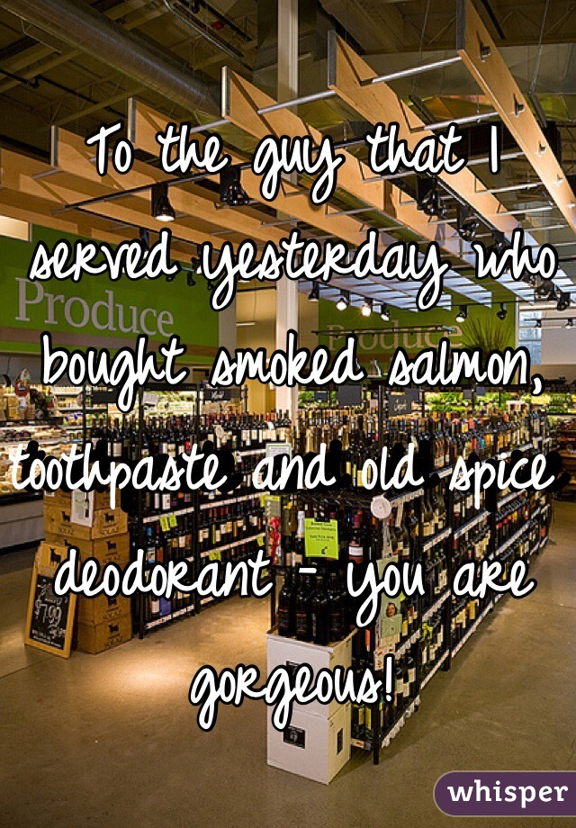 To the guy that I served yesterday who bought smoked salmon, toothpaste and old spice deodorant - you are gorgeous!