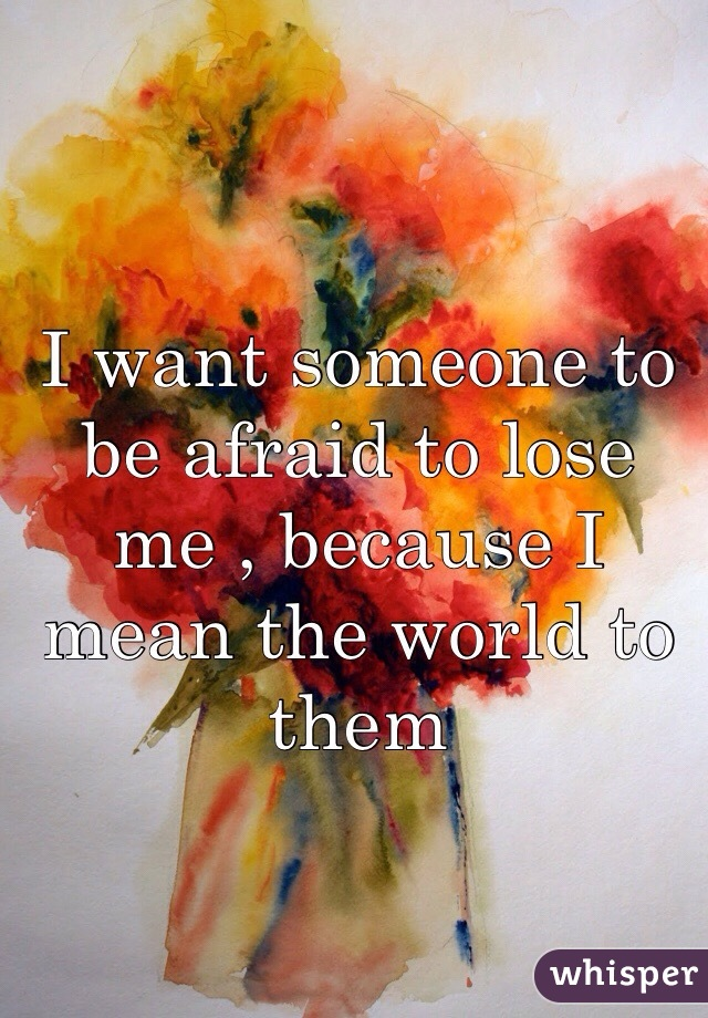 I want someone to be afraid to lose me , because I mean the world to them