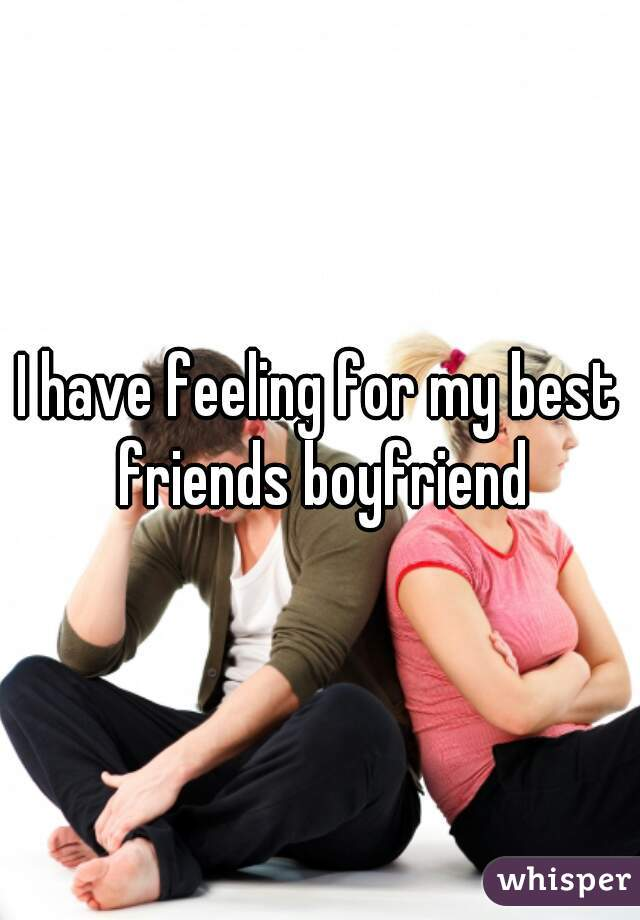 I have feeling for my best friends boyfriend