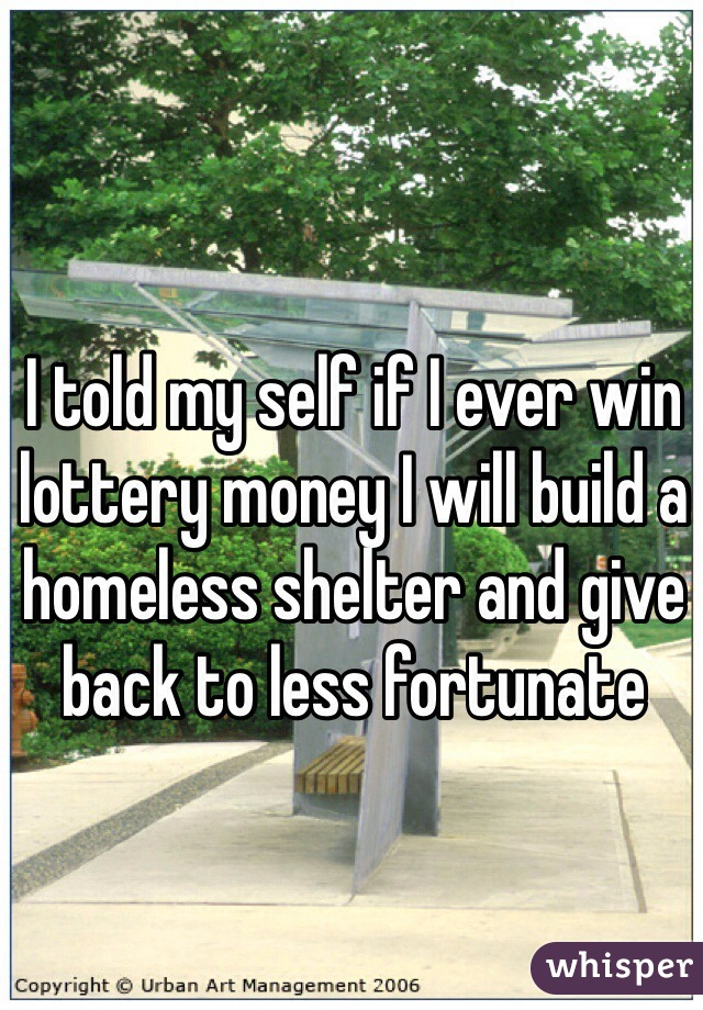 I told my self if I ever win lottery money I will build a homeless shelter and give back to less fortunate