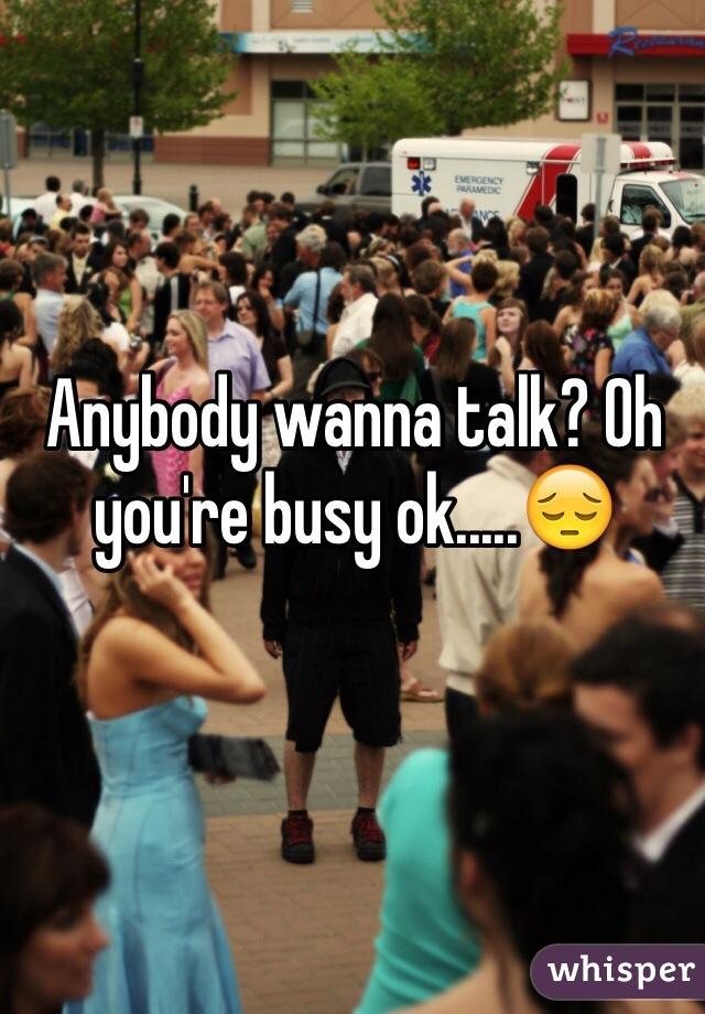 Anybody wanna talk? Oh you're busy ok.....😔