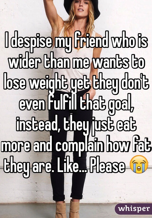 I despise my friend who is wider than me wants to lose weight yet they don't even fulfill that goal, instead, they just eat more and complain how fat they are. Like... Please 😭