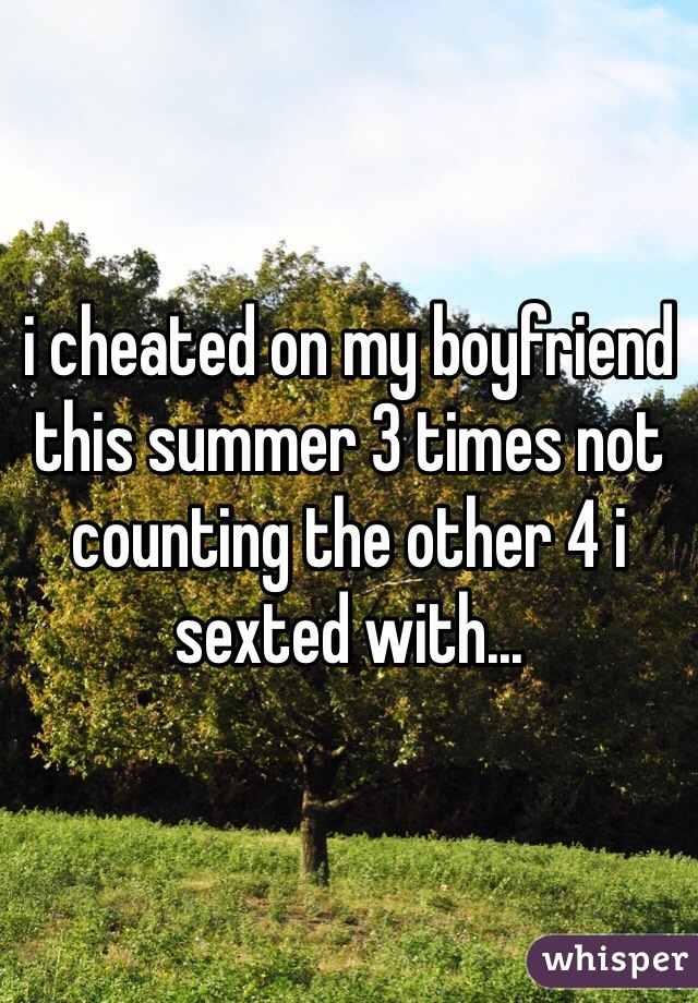 i cheated on my boyfriend this summer 3 times not counting the other 4 i sexted with...