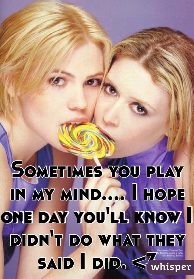 Sometimes you play in my mind.... I hope one day you'll know I didn't do what they said I did. <3