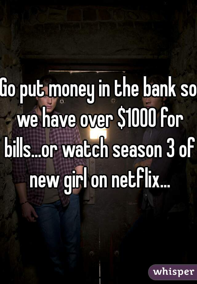 Go put money in the bank so we have over $1000 for bills...or watch season 3 of new girl on netflix...