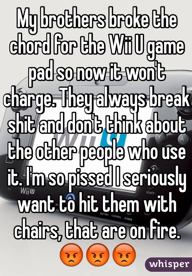 My brothers broke the chord for the Wii U game pad so now it won't charge. They always break shit and don't think about the other people who use it. I'm so pissed I seriously want to hit them with chairs, that are on fire. 😡😡😡
