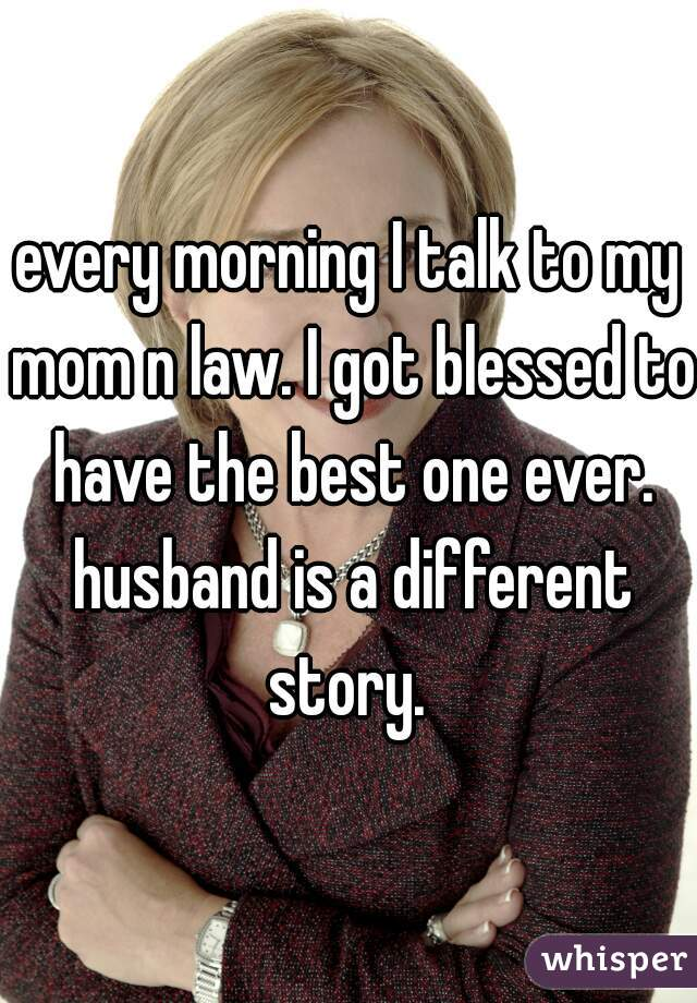every morning I talk to my mom n law. I got blessed to have the best one ever. husband is a different story.
