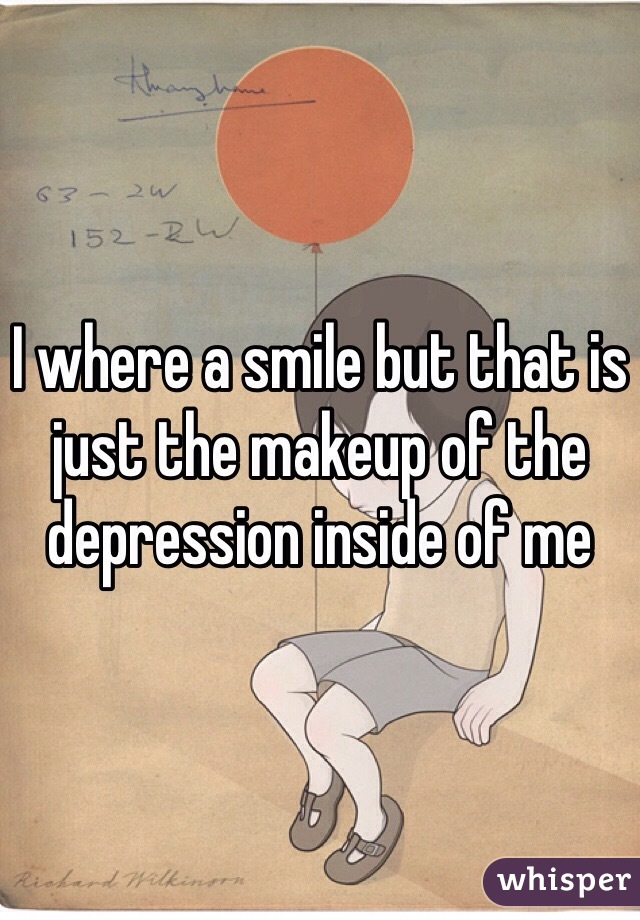 I where a smile but that is just the makeup of the depression inside of me