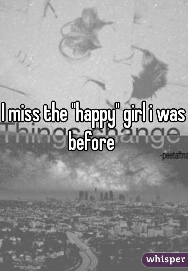 """I miss the """"happy"""" girl i was before"""