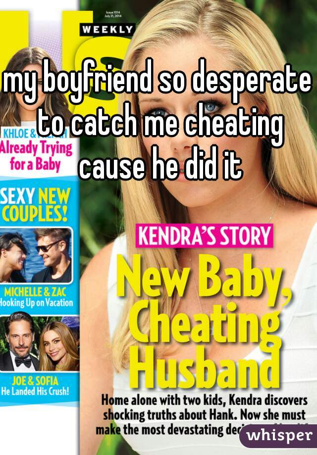 my boyfriend so desperate to catch me cheating cause he did it