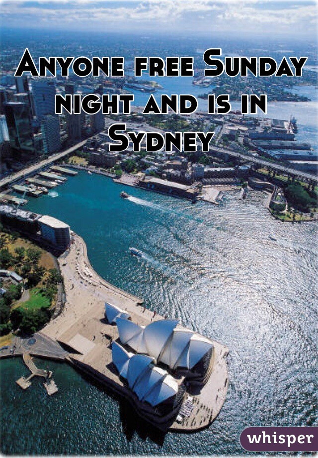 Anyone free Sunday night and is in Sydney