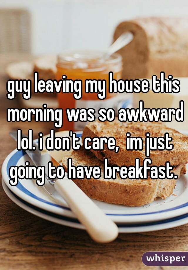 guy leaving my house this morning was so awkward lol. i don't care,  im just going to have breakfast.