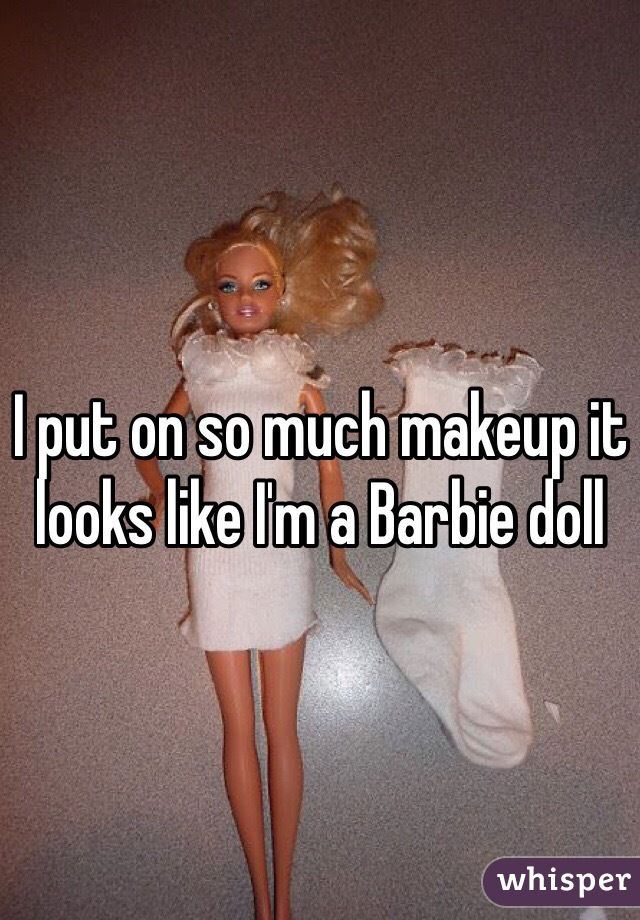 I put on so much makeup it looks like I'm a Barbie doll