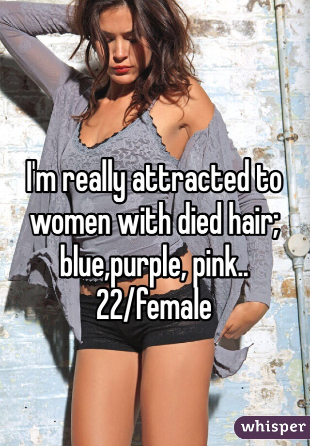 I'm really attracted to women with died hair; blue,purple, pink.. 22/female
