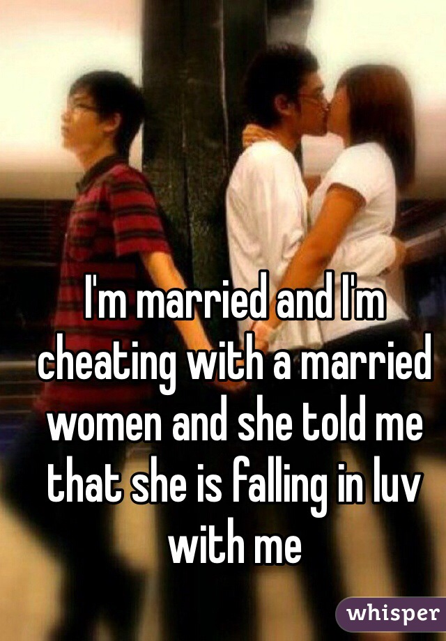I'm married and I'm cheating with a married women and she told me that she is falling in luv with me
