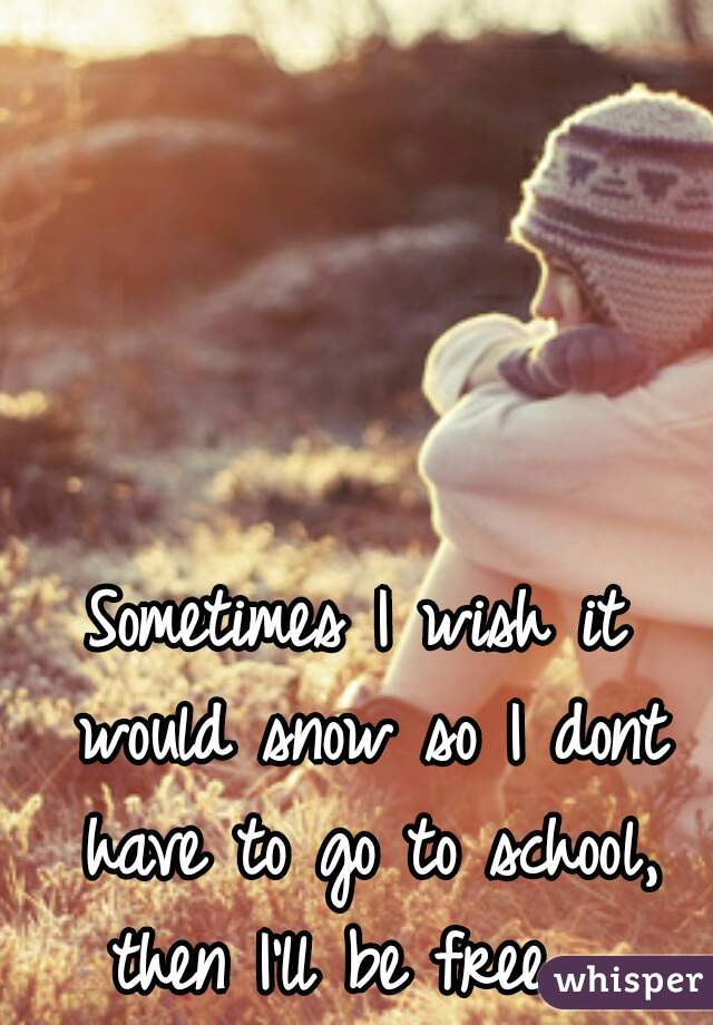 Sometimes I wish it would snow so I dont have to go to school, then I'll be free.