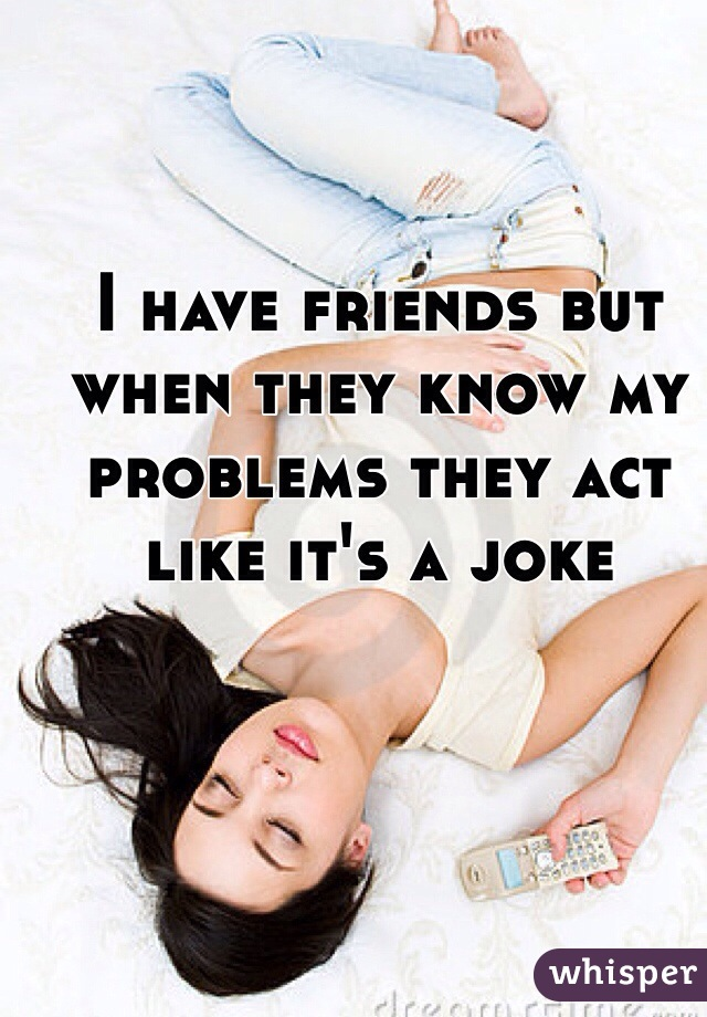 I have friends but when they know my problems they act like it's a joke