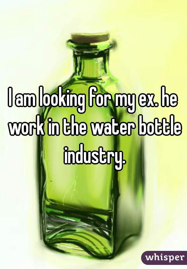 I am looking for my ex. he work in the water bottle industry.