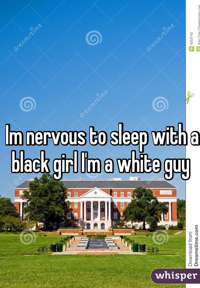 Im nervous to sleep with a black girl I'm a white guy