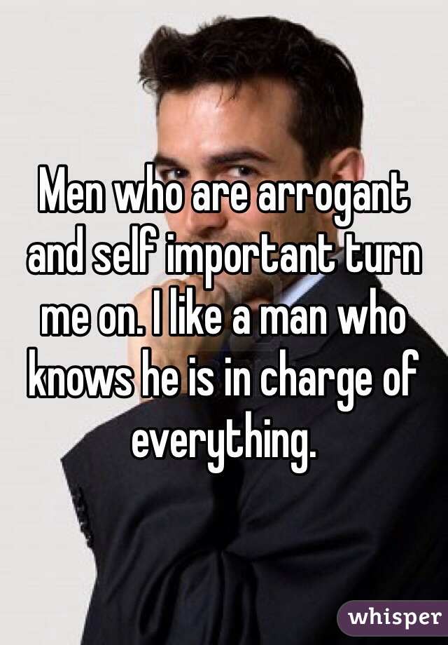 Men who are arrogant and self important turn me on. I like a man who knows he is in charge of everything.