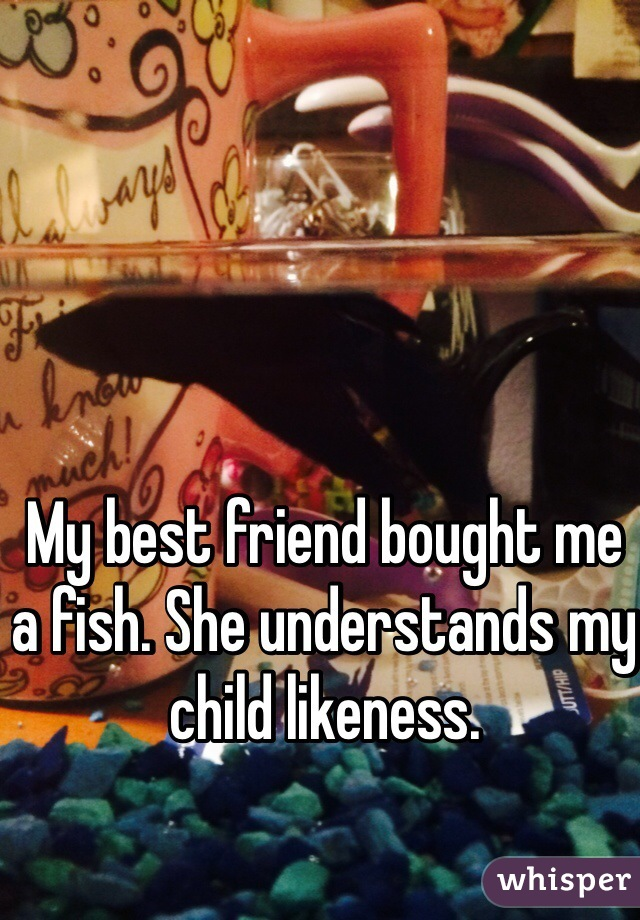 My best friend bought me a fish. She understands my child likeness.