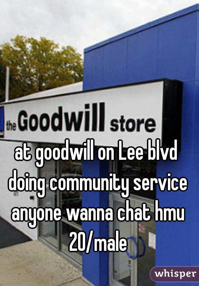 at goodwill on Lee blvd doing community service anyone wanna chat hmu 20/male