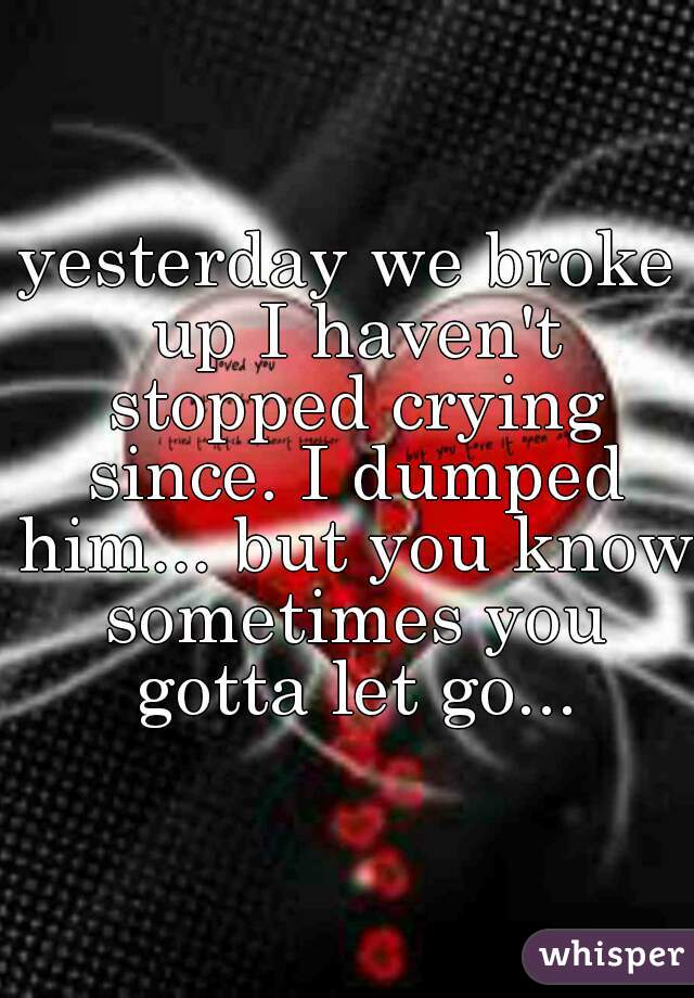 yesterday we broke up I haven't stopped crying since. I dumped him... but you know sometimes you gotta let go...