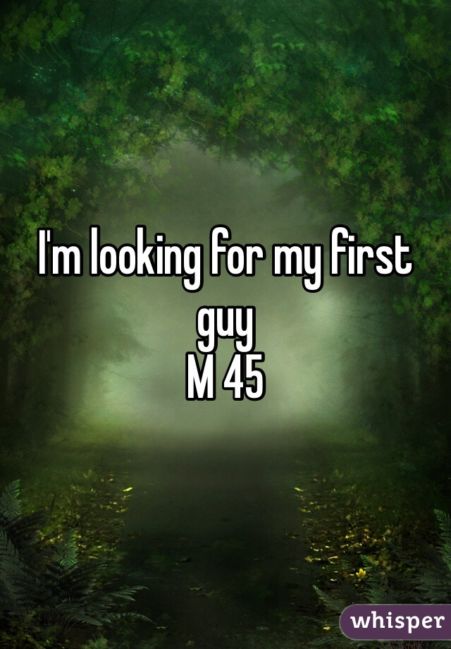 I'm looking for my first guy  M 45