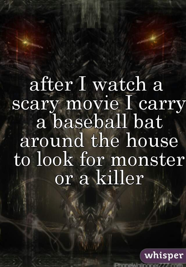 after I watch a scary movie I carry a baseball bat around the house to look for monster or a killer