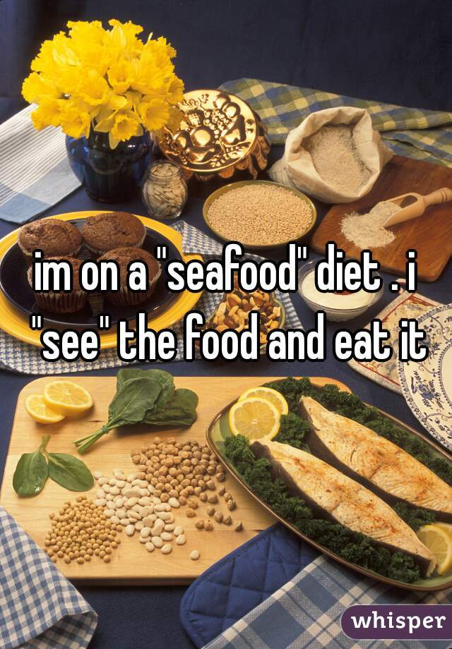 "im on a ""seafood"" diet . i ""see"" the food and eat it"