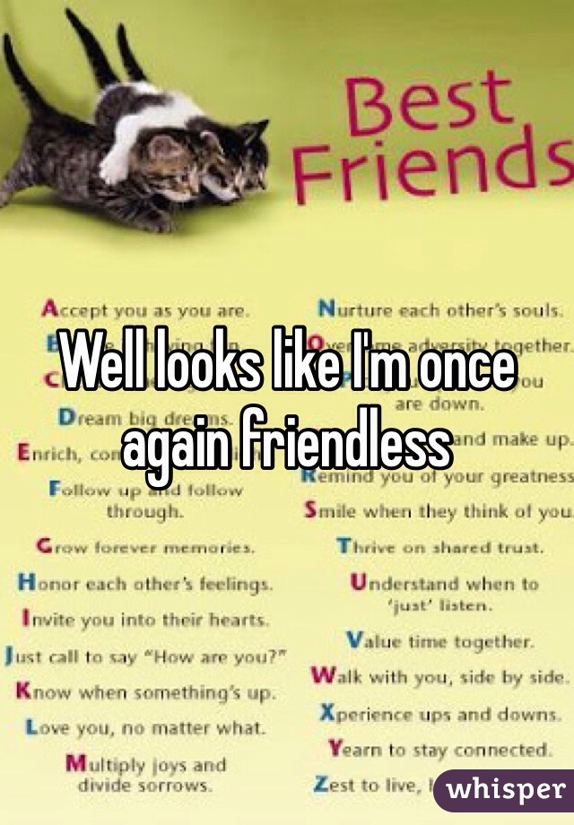 Well looks like I'm once again friendless
