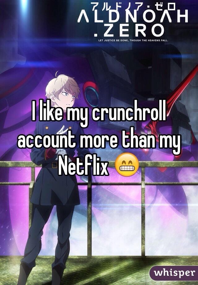I like my crunchroll account more than my Netflix 😁